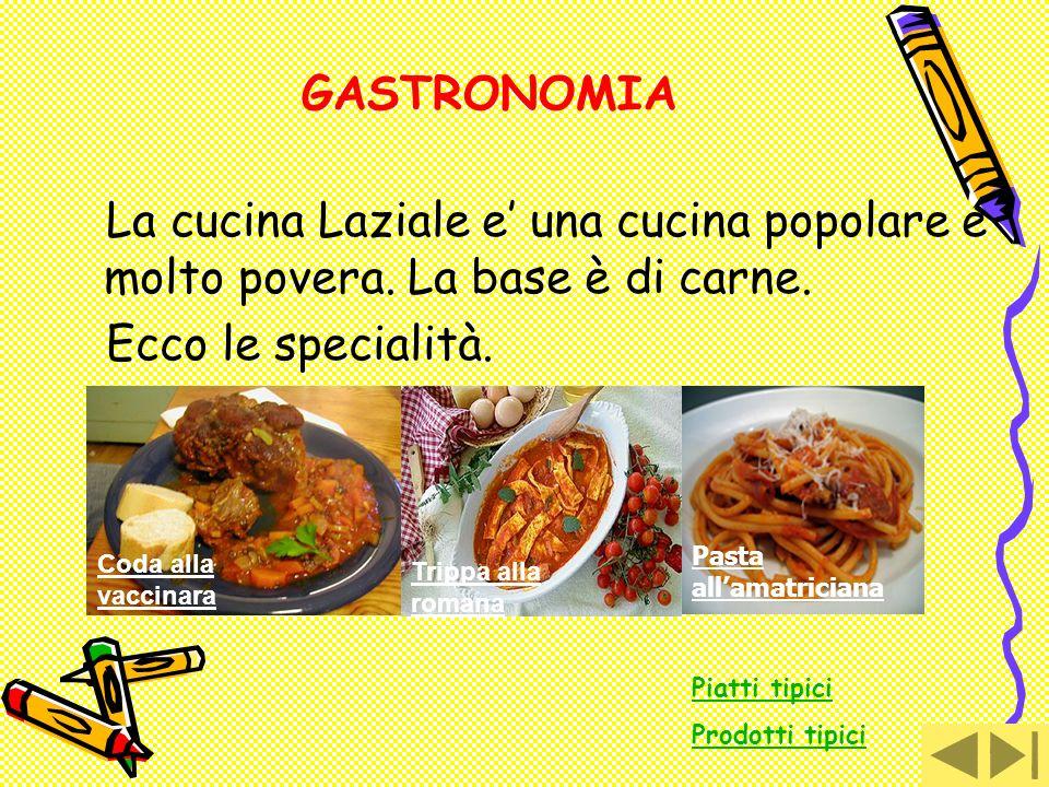 GASTRONOMIA La cucina Laziale e una cucina popolare e molto povera. La base è di carne. Ecco le specialità. Coda alla vaccinara Trippa alla romana Pia