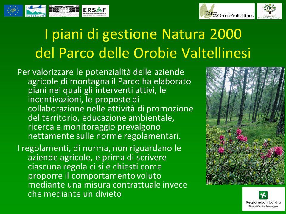 I piani di gestione Natura 2000 del Parco delle Orobie Valtellinesi Per valorizzare le potenzialità delle aziende agricole di montagna il Parco ha elaborato piani nei quali gli interventi attivi, le incentivazioni, le proposte di collaborazione nelle attività di promozione del territorio, educazione ambientale, ricerca e monitoraggio prevalgono nettamente sulle norme regolamentari.