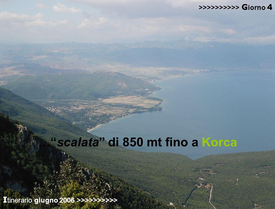 passaggio in ALBANIA visita al villaggio di Voskpoja… …scalata di 850 mt fino a Korca >>>>>>>>>> G iorno 4 I tinerario giugno 2006 >>>>>>>>>>