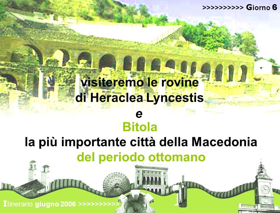 visiteremo le rovine di Heraclea Lyncestis I tinerario giugno 2006 >>>>>>>>>> >>>>>>>>>> G iorno 6 la più importante città della Macedonia del periodo