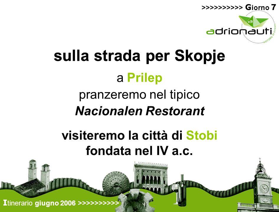 sulla strada per Skopje a Prilep pranzeremo nel tipico Nacionalen Restorant visiteremo la città di Stobi fondata nel IV a.c. I tinerario giugno 2006 >