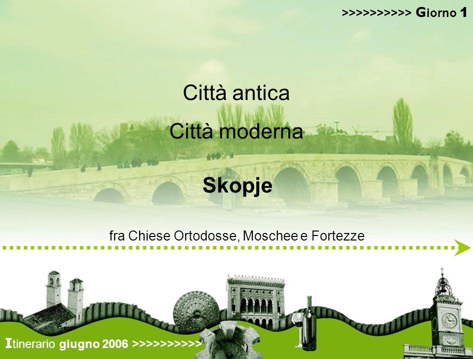 guidati da interpreti ambientali locali conosceremo città multi-etnica e multi-culturale… >>>>>>>>>> G iorno 1 I tinerario giugno 2006 >>>>>>>>>> Città antica Città moderna fra Chiese Ortodosse, Moschee e Fortezze Skopje