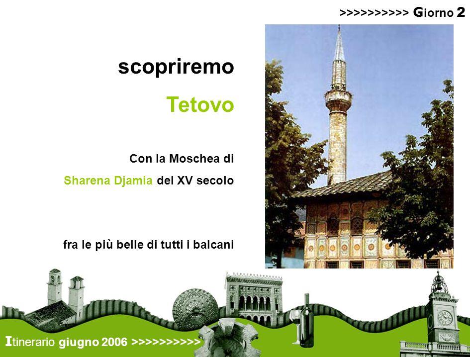 scopriremo Tetovo >>>>>>>>>> G iorno 2 I tinerario giugno 2006 >>>>>>>>>> Con la Moschea di Sharena Djamia del XV secolo fra le più belle di tutti i balcani