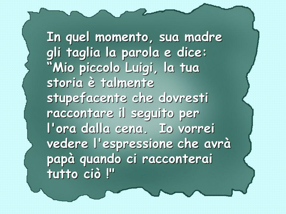 In quel momento, sua madre gli taglia la parola e dice: Mio piccolo Luigi, la tua storia è talmente stupefacente che dovresti raccontare il seguito per l ora dalla cena.