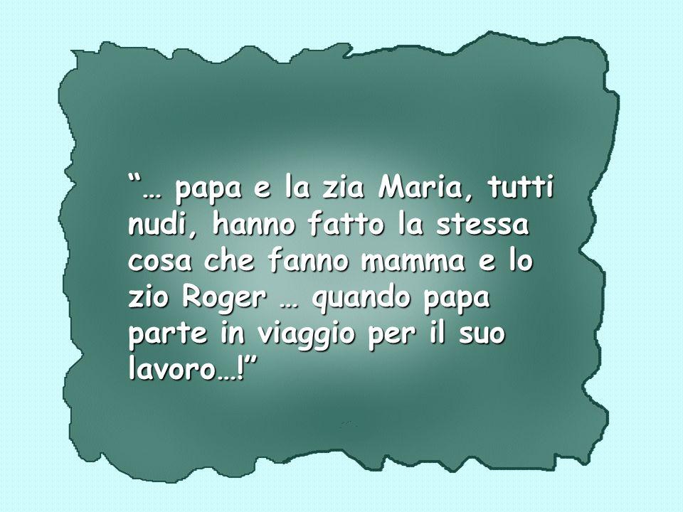 … papa e la zia Maria, tutti nudi, hanno fatto la stessa cosa che fanno mamma e lo zio Roger … quando papa parte in viaggio per il suo lavoro…!
