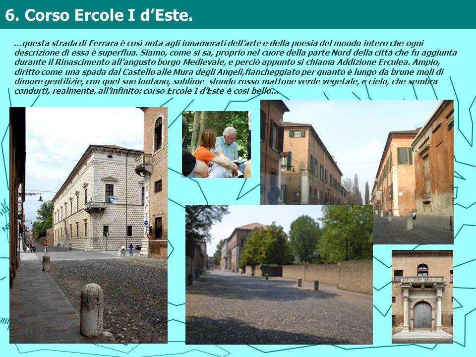 6. Corso Ercole I dEste. …questa strada di Ferrara è così nota agli innamorati dellarte e della poesia del mondo intero che ogni descrizione di essa è