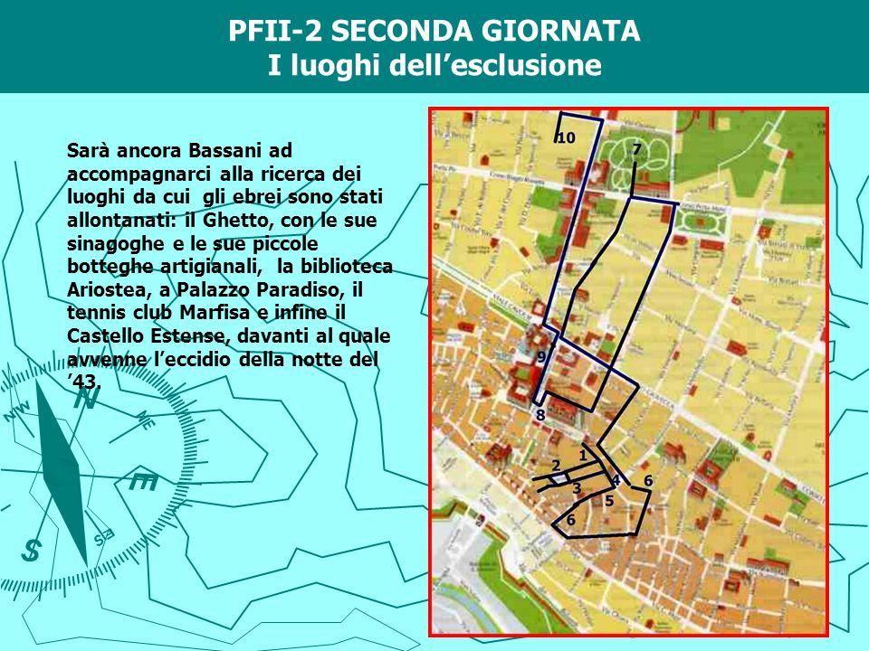 PFII-2 SECONDA GIORNATA I luoghi dellesclusione Sarà ancora Bassani ad accompagnarci alla ricerca dei luoghi da cui gli ebrei sono stati allontanati: