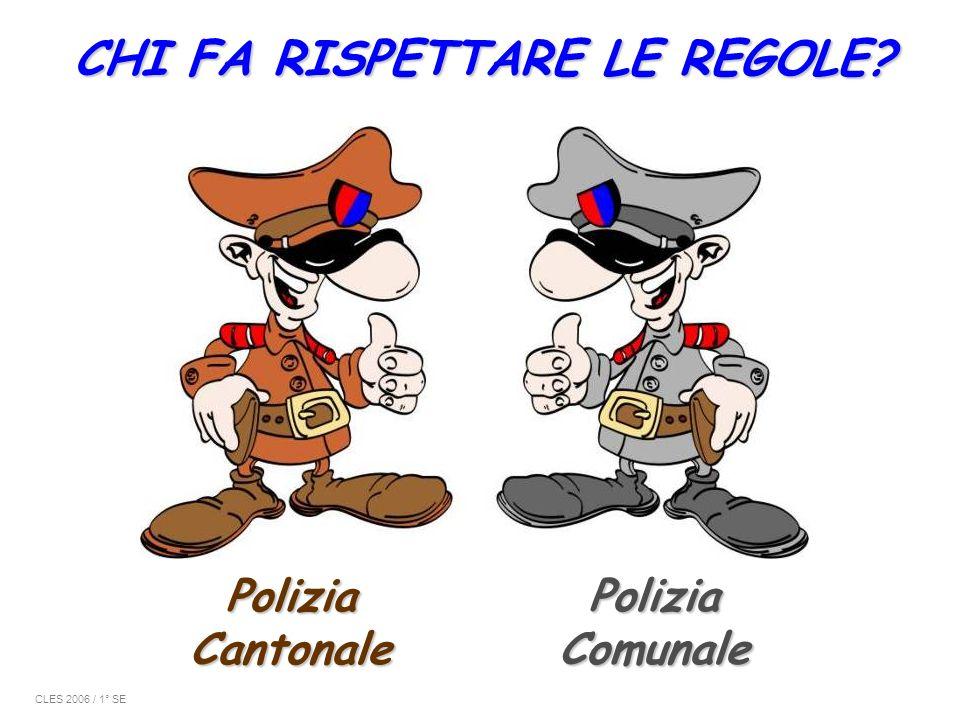 CHI FA RISPETTARE LE REGOLE? PoliziaComunale PoliziaCantonale CLES 2006 / 1° SE