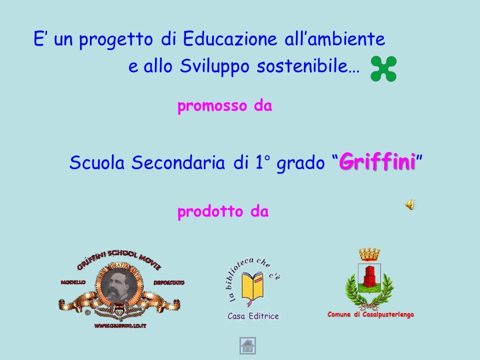 E un progetto di Educazione allambiente e allo Sviluppo sostenibile… promosso da Scuola Secondaria di 1° grado Griffini prodotto da Comune di Casalpusterlengo
