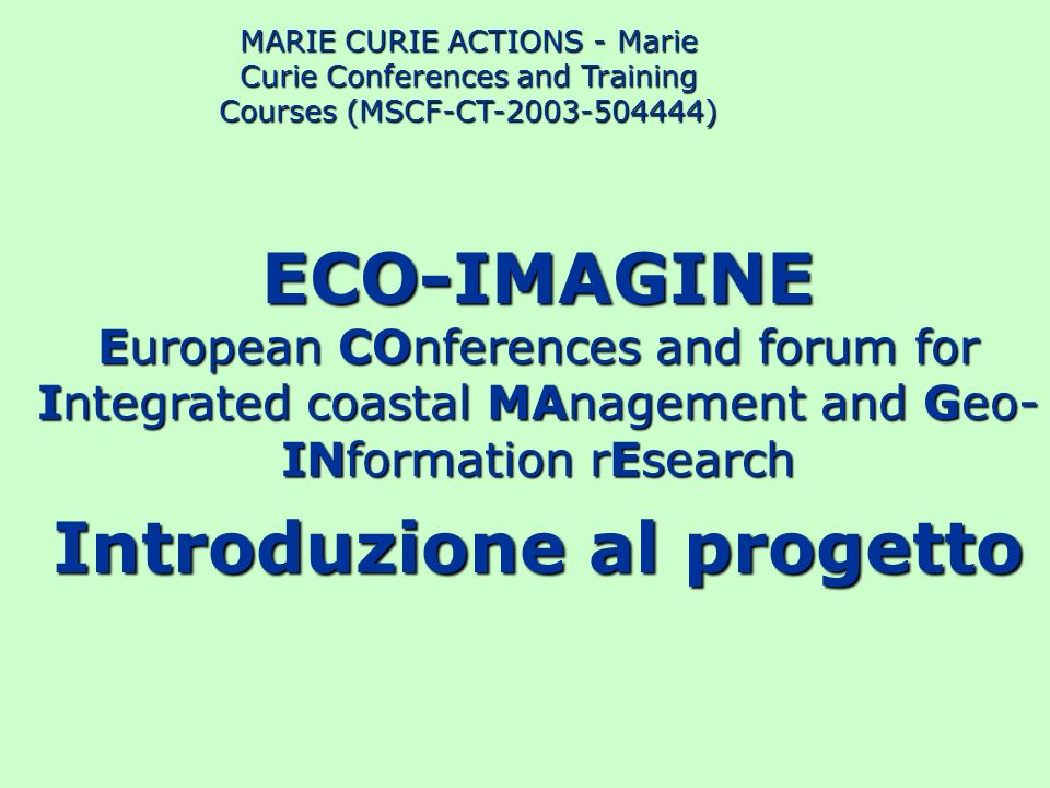 ECO-IMAGINE Objective To put in touch state-of-the-art GI Technology with Integrated Coastal Zone Management and Coastal Landscape study To address this objective through main streams of coastal disciplines implemented by working groups and run in a series of chained events