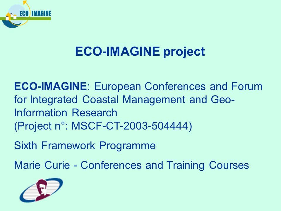 ECO-IMAGINE: European Conferences and Forum for Integrated Coastal Management and Geo- Information Research (Project n°: MSCF-CT-2003-504444) Sixth Fr