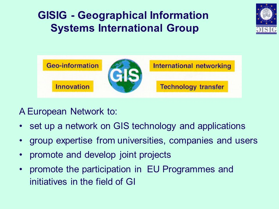 GISIG - Geographical Information Systems International Group A European Network to: set up a network on GIS technology and applications group expertis