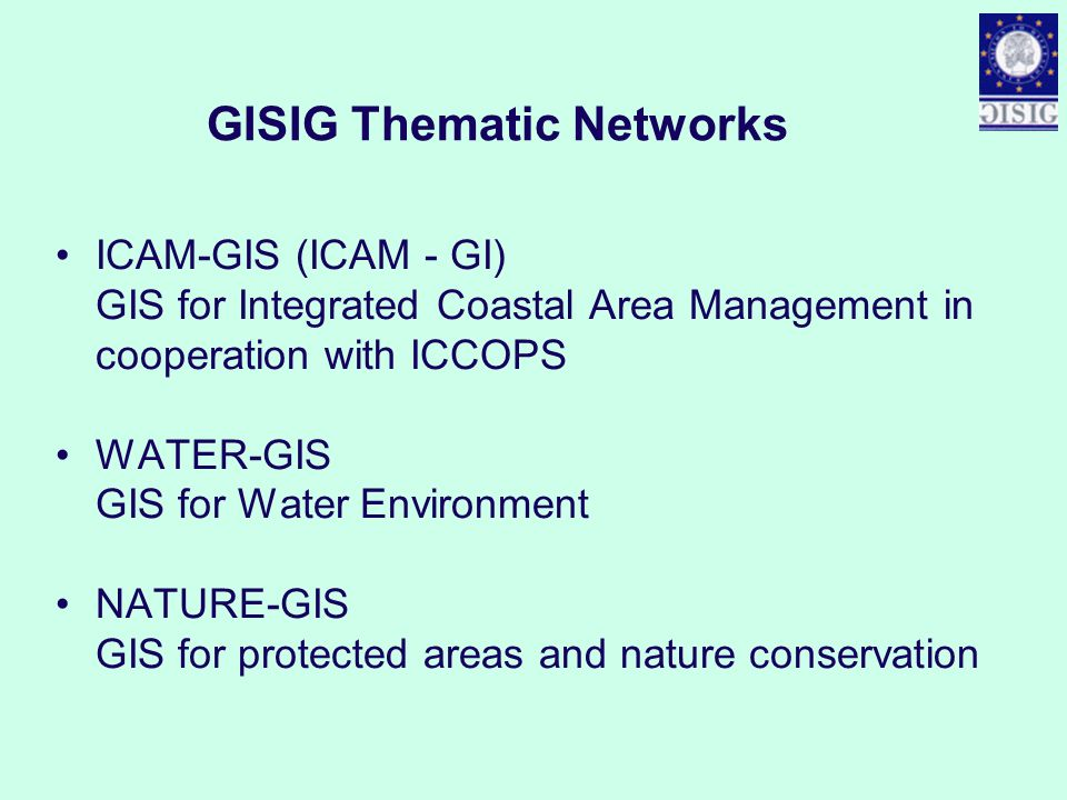 GISIG Thematic Networks ICAM-GIS (ICAM - GI) GIS for Integrated Coastal Area Management in cooperation with ICCOPS WATER-GIS GIS for Water Environment