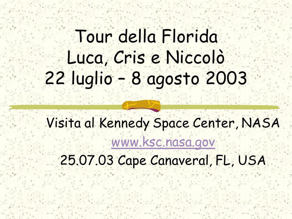 Tour della Florida Luca, Cris e Niccolò 22 luglio – 8 agosto 2003 Visita al Kennedy Space Center, NASA www.ksc.nasa.gov 25.07.03 Cape Canaveral, FL, U