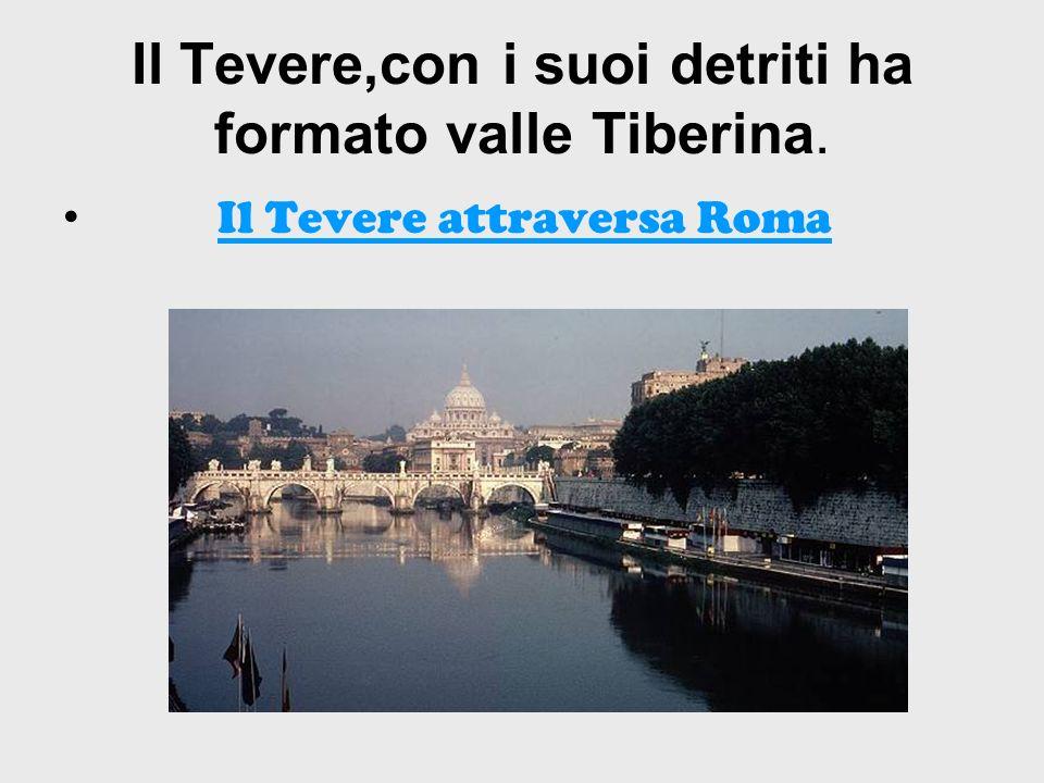 Il Tevere attraversa Roma Il Tevere,con i suoi detriti ha formato valle Tiberina.