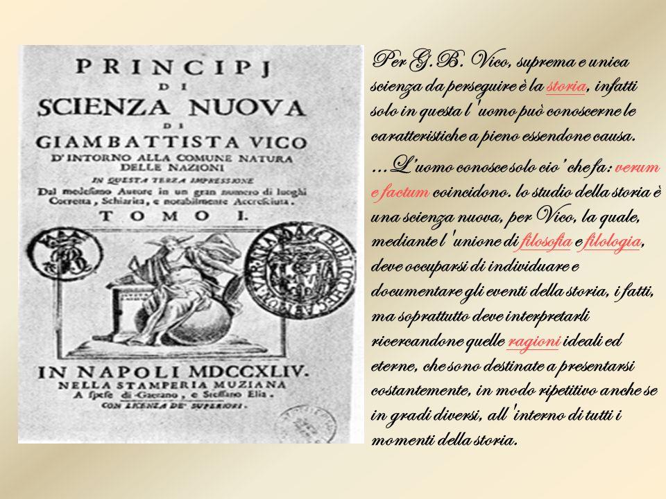Per G.B. Vico, suprema e unica scienza da perseguire è la storia, infatti solo in questa l'uomo può conoscerne le caratteristiche a pieno essendone ca