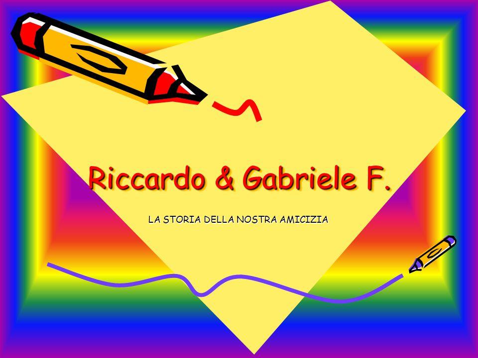 Riccardo & Gabriele F. Riccardo & Gabriele F. LA STORIA DELLA NOSTRA AMICIZIA