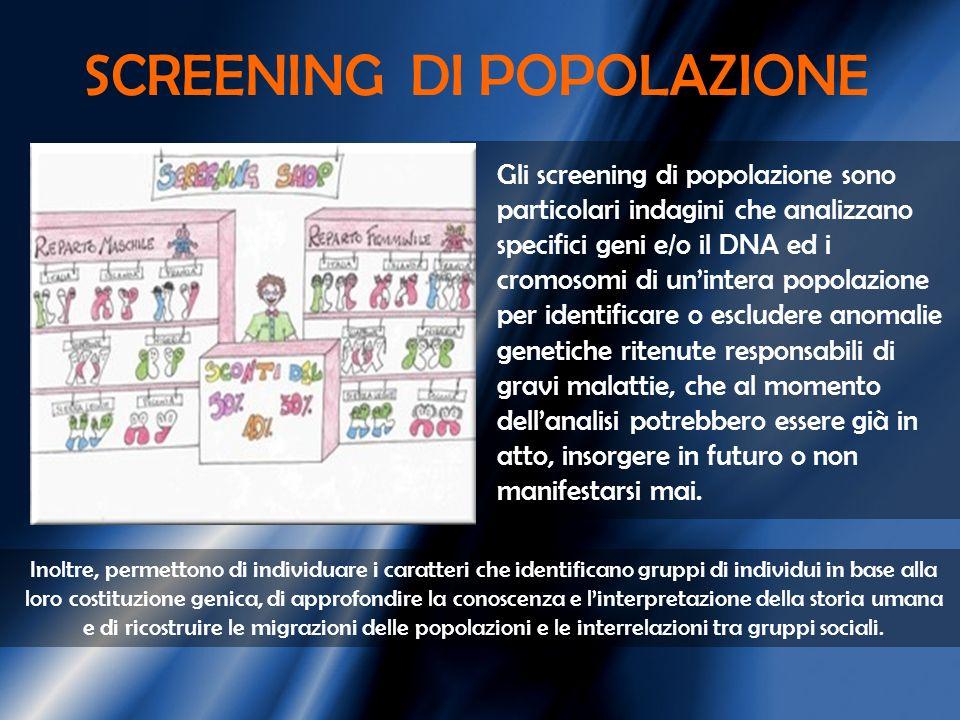 SCREENING DI POPOLAZIONE Gli screening di popolazione sono particolari indagini che analizzano specifici geni e/o il DNA ed i cromosomi di unintera po