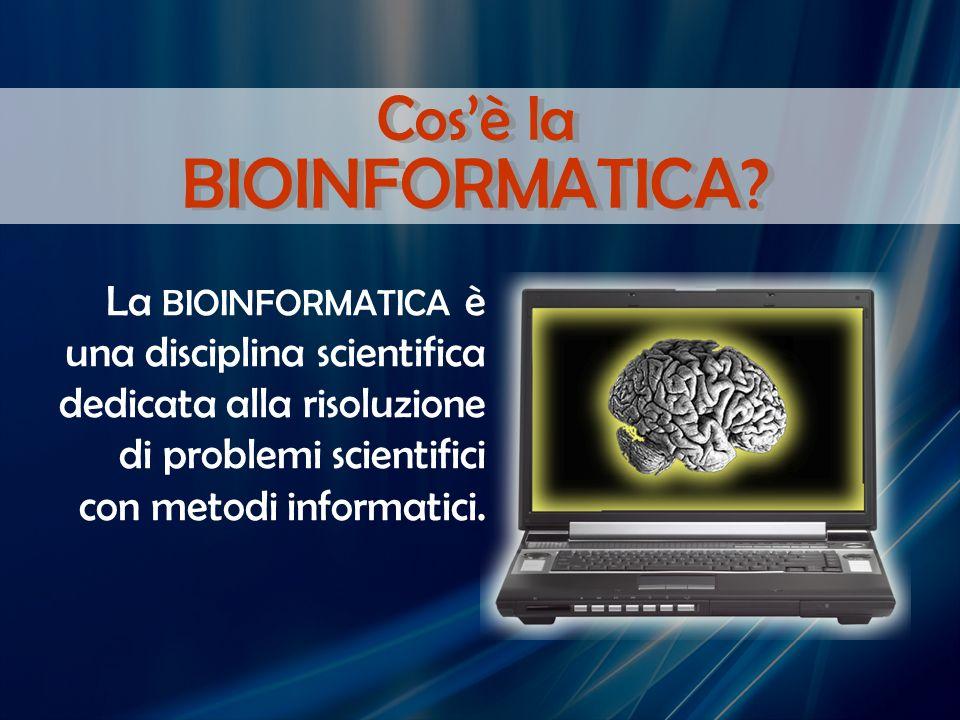 La BIOINFORMATICA è una disciplina scientifica dedicata alla risoluzione di problemi scientifici con metodi informatici. Cosè la BIOINFORMATICA?