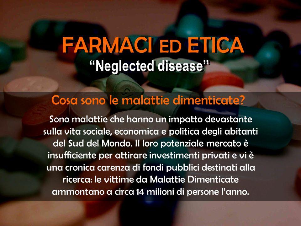FARMACI ED ETICA Neglected disease Sono malattie che hanno un impatto devastante sulla vita sociale, economica e politica degli abitanti del Sud del M