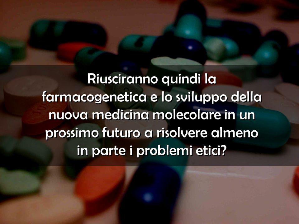 Riusciranno quindi la farmacogenetica e lo sviluppo della nuova medicina molecolare in un prossimo futuro a risolvere almeno in parte i problemi etici