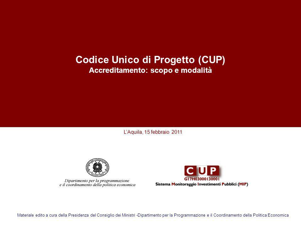 Codice Unico di Progetto (CUP) Accreditamento: scopo e modalità LAquila, 15 febbraio 2011 Materiale edito a cura della Presidenza del Consiglio dei Mi