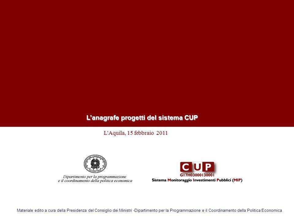 L'Aquila, 15 febbraio 2011 L'Aquila, 15 febbraio 2011 Lanagrafe progetti del sistema CUP Materiale edito a cura della Presidenza del Consiglio dei Min