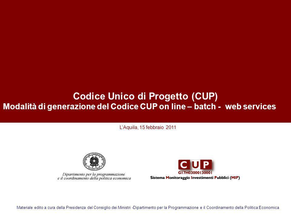 Codice Unico di Progetto (CUP) Modalità di generazione del Codice CUP on line – batch - web services LAquila, 15 febbraio 2011 Materiale edito a cura