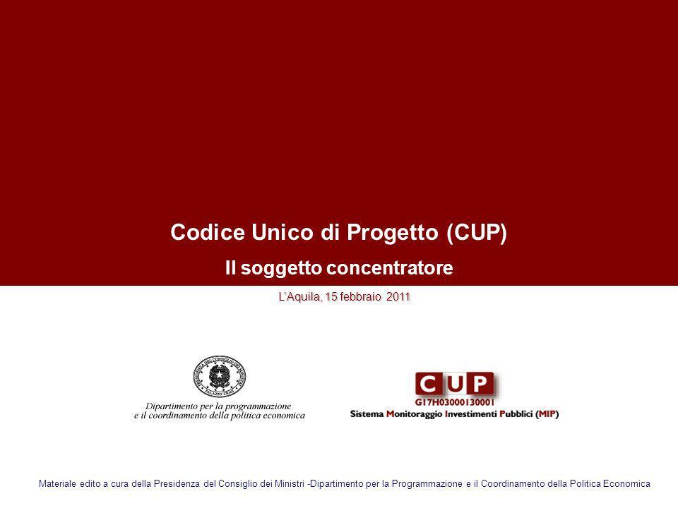 Codice Unico di Progetto (CUP) Il soggetto concentratore LAquila, 15 febbraio 2011 Materiale edito a cura della Presidenza del Consiglio dei Ministri