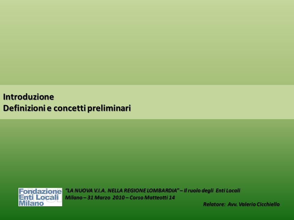 Introduzione Definizioni e concetti preliminari LA NUOVA V.I.A. NELLA REGIONE LOMBARDIA – Il ruolo degli Enti Locali Milano – 31 Marzo 2010 – Corso Ma