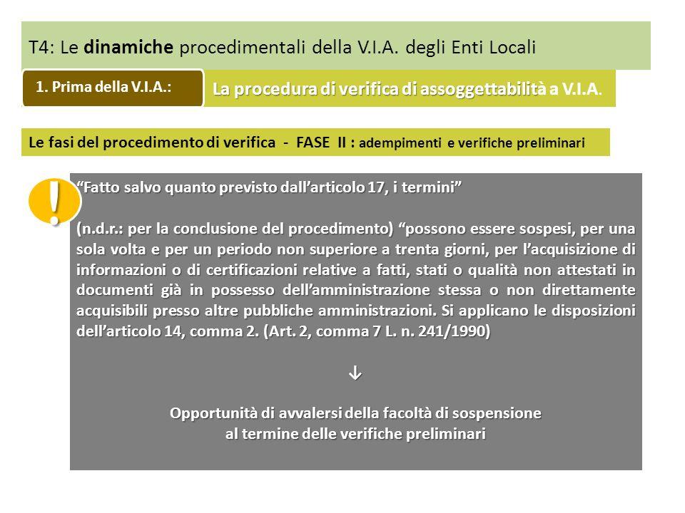 T4: Le dinamiche procedimentali della V.I.A. degli Enti Locali Fatto salvo quanto previsto dallarticolo 17, i termini (n.d.r.: per la conclusione del