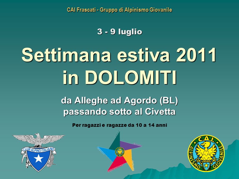 CAI Frascati - Gruppo di Alpinismo Giovanile Settimana estiva 2011 in DOLOMITI da Alleghe ad Agordo (BL) passando sotto al Civetta 3 - 9 luglio Per ra