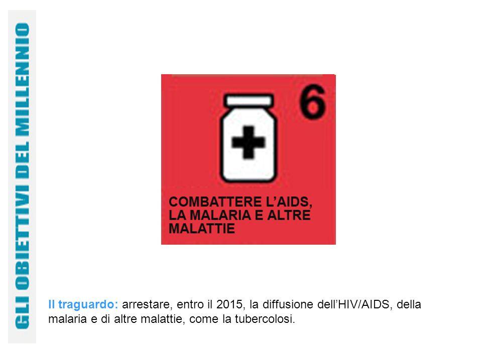 Il traguardo: arrestare, entro il 2015, la diffusione dellHIV/AIDS, della malaria e di altre malattie, come la tubercolosi.