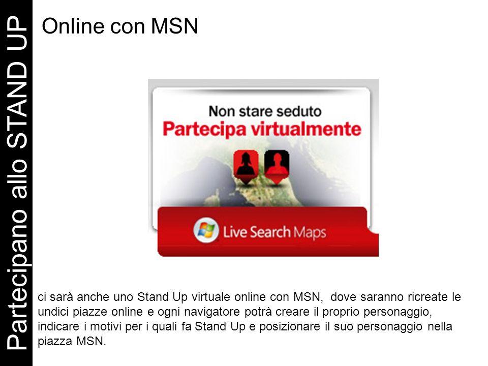 Online con MSN Partecipano allo STAND UP ci sarà anche uno Stand Up virtuale online con MSN, dove saranno ricreate le undici piazze online e ogni navigatore potrà creare il proprio personaggio, indicare i motivi per i quali fa Stand Up e posizionare il suo personaggio nella piazza MSN.
