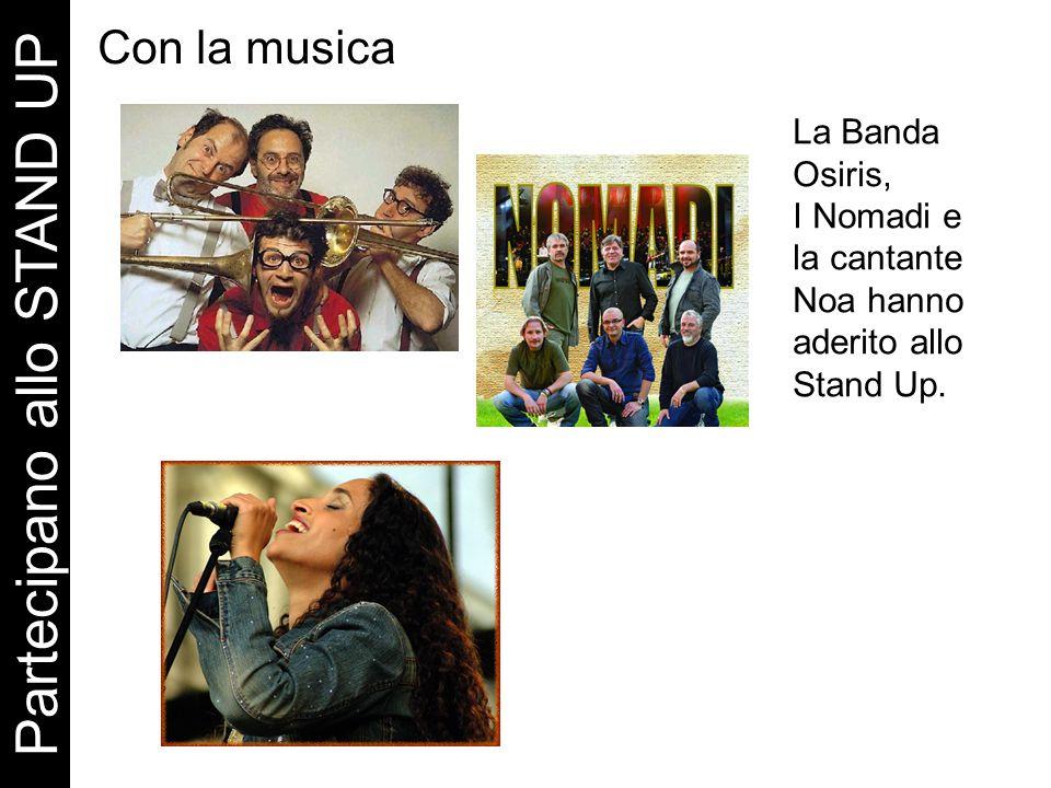 Con la musica Partecipano allo STAND UP La Banda Osiris, I Nomadi e la cantante Noa hanno aderito allo Stand Up.