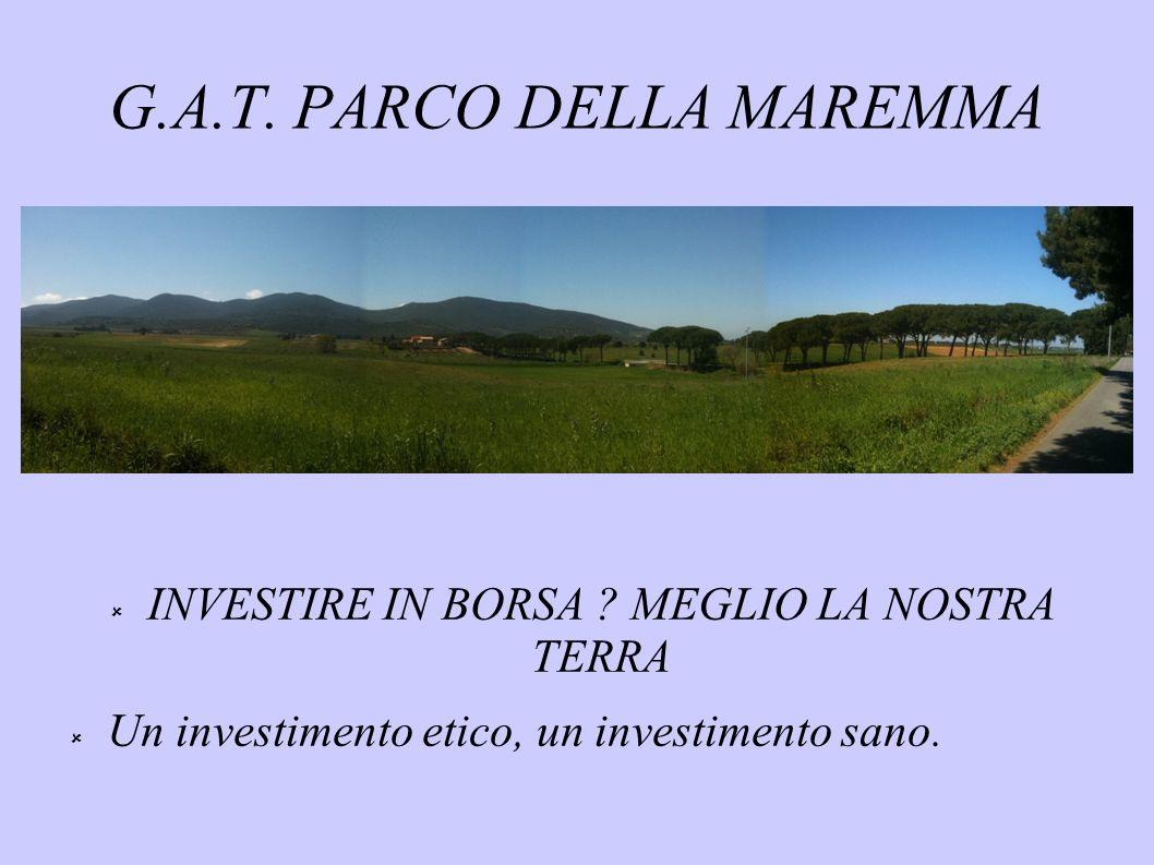 G.A.T. PARCO DELLA MAREMMA INVESTIRE IN BORSA ? MEGLIO LA NOSTRA TERRA Un investimento etico, un investimento sano.