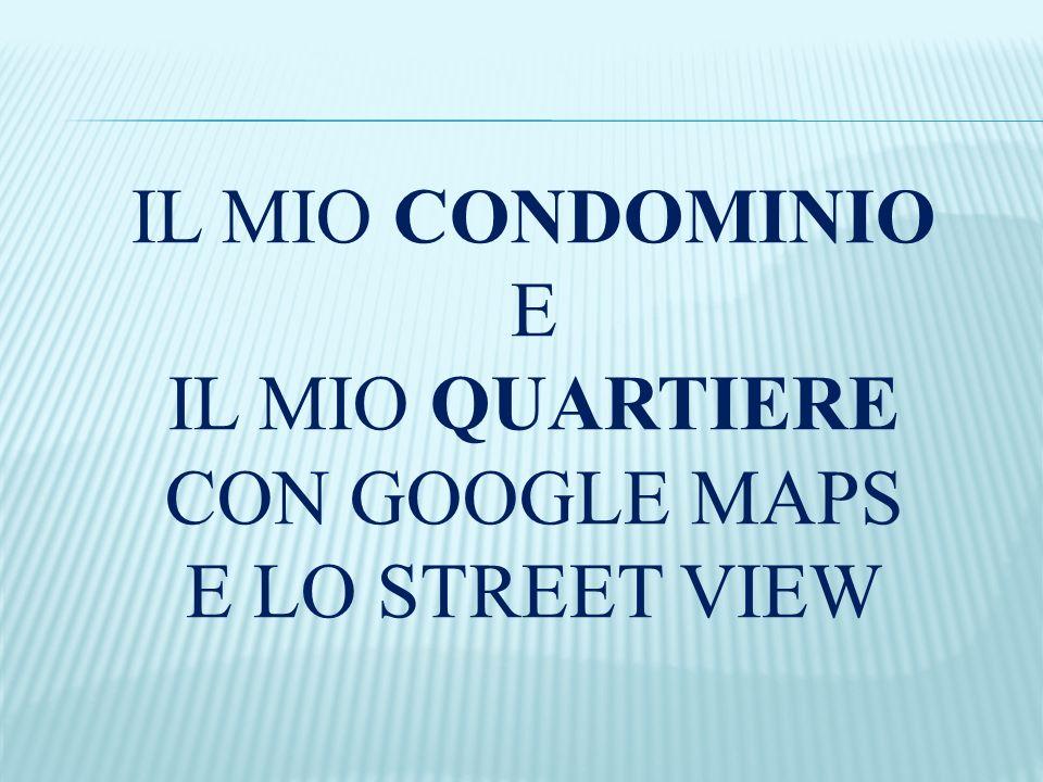 IL MIO CONDOMINIO E IL MIO QUARTIERE CON GOOGLE MAPS E LO STREET VIEW