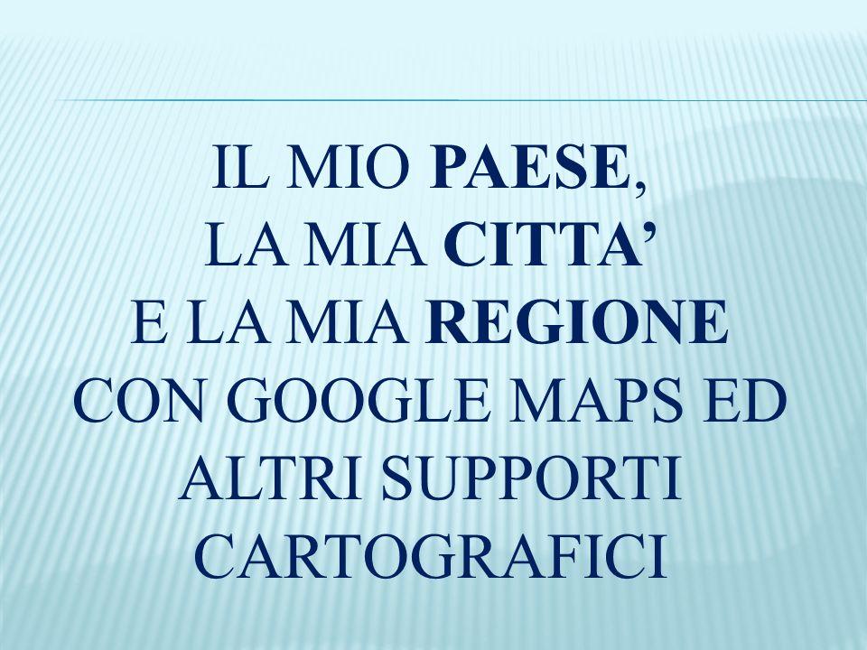 IL MIO PAESE, LA MIA CITTA E LA MIA REGIONE CON GOOGLE MAPS ED ALTRI SUPPORTI CARTOGRAFICI