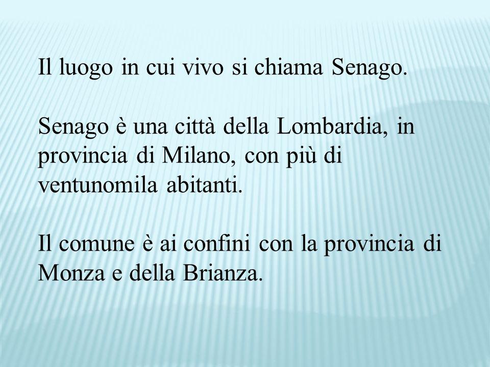 Il luogo in cui vivo si chiama Senago. Senago è una città della Lombardia, in provincia di Milano, con più di ventunomila abitanti. Il comune è ai con