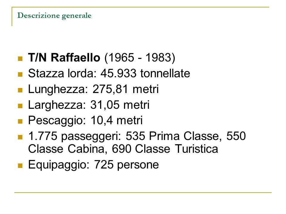 Descrizione generale T/N Raffaello (1965 - 1983) Stazza lorda: 45.933 tonnellate Lunghezza: 275,81 metri Larghezza: 31,05 metri Pescaggio: 10,4 metri 1.775 passeggeri: 535 Prima Classe, 550 Classe Cabina, 690 Classe Turistica Equipaggio: 725 persone