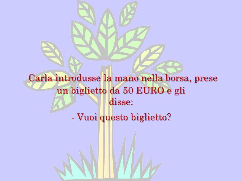 Carla introdusse la mano nella borsa, prese un biglietto da 50 EURO e gli disse: - Vuoi questo biglietto?