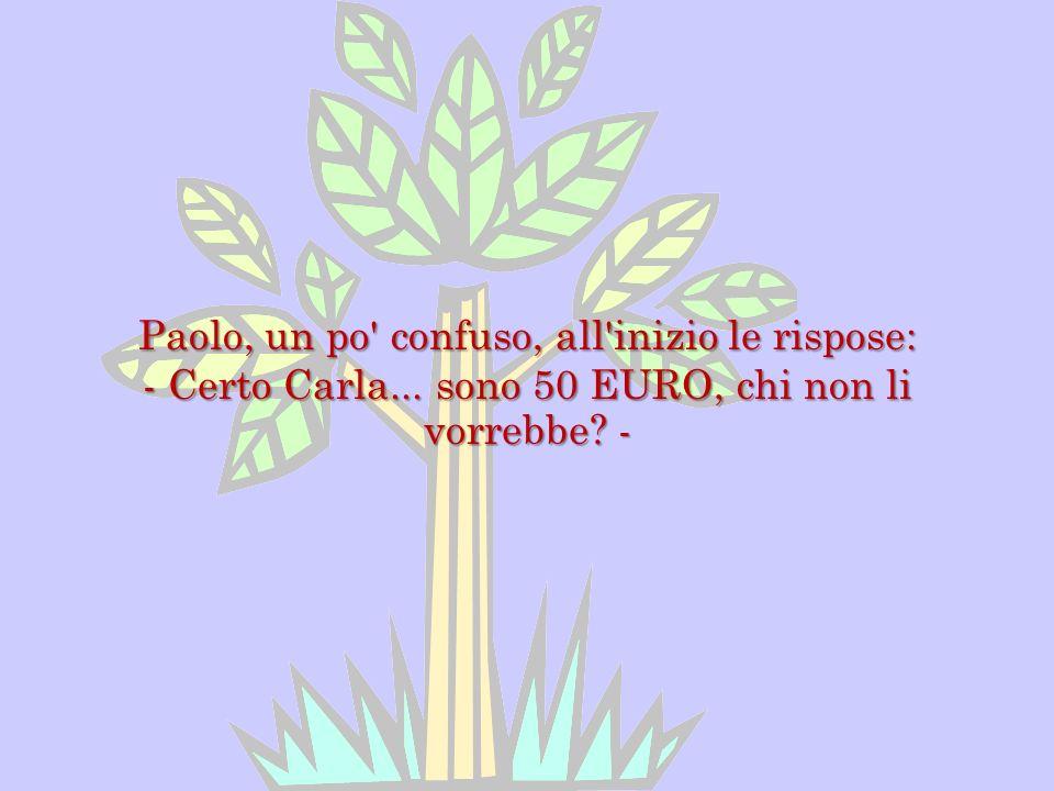 Paolo, un po' confuso, all'inizio le rispose: - Certo Carla... sono 50 EURO, chi non li vorrebbe? -