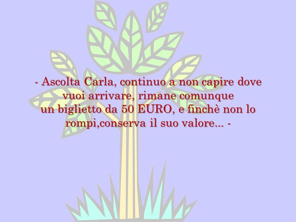 - Ascolta Carla, continuo a non capire dove vuoi arrivare, rimane comunque un biglietto da 50 EURO, e finchè non lo rompi,conserva il suo valore... -