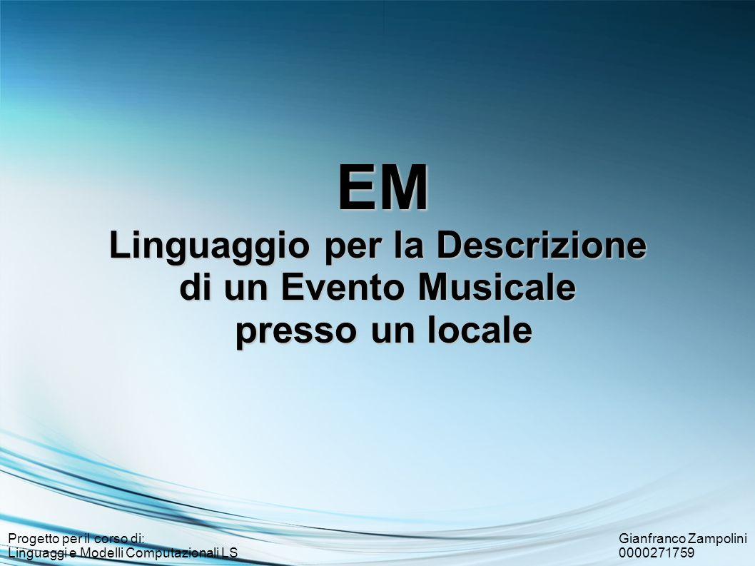Gianfranco Zampolini 0000271759 Progetto per il corso di: Linguaggi e Modelli Computazionali LS EM Linguaggio per la Descrizione di un Evento Musicale presso un locale