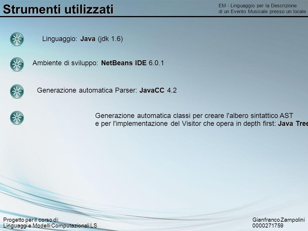 Gianfranco Zampolini 0000271759 Progetto per il corso di: Linguaggi e Modelli Computazionali LS Strumenti utilizzati EM - Linguaggio per la Descrizione di un Evento Musicale presso un locale NetBeans IDE Ambiente di sviluppo: NetBeans IDE 6.0.1 Java Linguaggio: Java (jdk 1.6) JavaCC Generazione automatica Parser: JavaCC 4.2 Generazione automatica classi per creare l albero sintattico AST Java Tree Builder e per l implementazione del Visitor che opera in depth first: Java Tree Builder 1.3.2