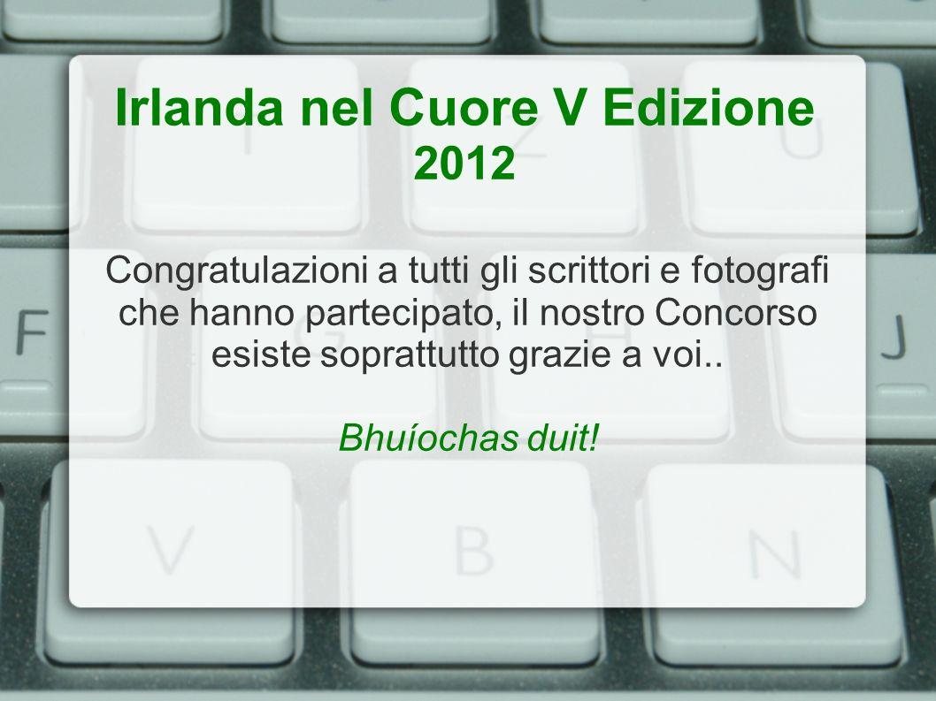 Irlanda nel Cuore V Edizione 2012 Congratulazioni a tutti gli scrittori e fotografi che hanno partecipato, il nostro Concorso esiste soprattutto grazi