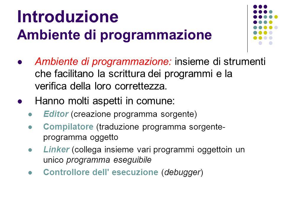Introduzione Ambiente di programmazione Ambiente di programmazione: insieme di strumenti che facilitano la scrittura dei programmi e la verifica della