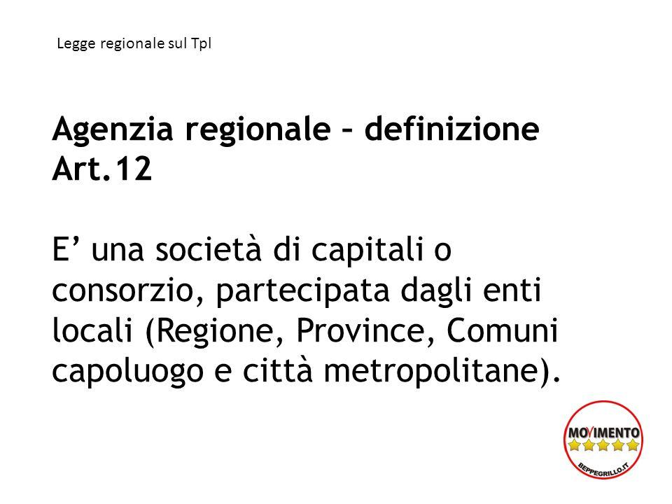 Agenzia regionale – definizione Art.12 E una società di capitali o consorzio, partecipata dagli enti locali (Regione, Province, Comuni capoluogo e città metropolitane).