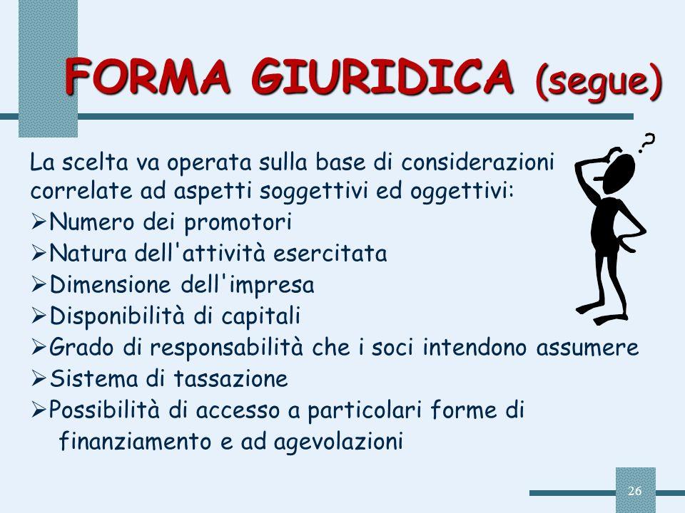 26 FORMA GIURIDICA (segue) La scelta va operata sulla base di considerazioni correlate ad aspetti soggettivi ed oggettivi: Numero dei promotori Natura