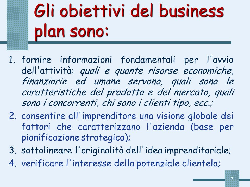 7 Gli obiettivi del business plan sono: 1.fornire informazioni fondamentali per l'avvio dell'attività: quali e quante risorse economiche, finanziarie